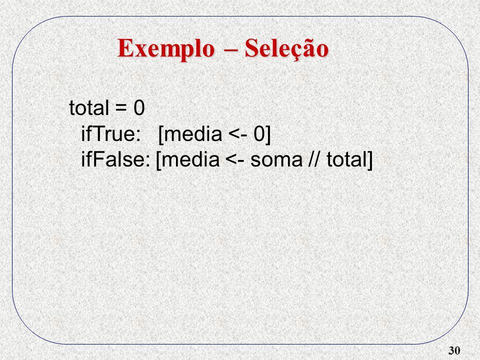 Exemplo – Seleção total = 0 ifTrue: [media <- 0]
